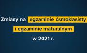 Zmiany na egzaminach ósmoklasisty i maturalnym 2021 r.